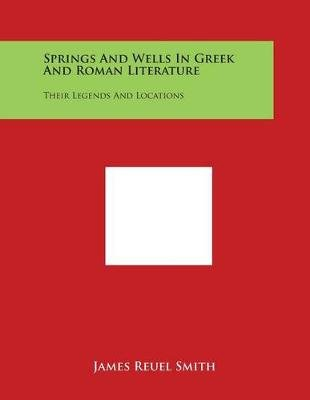 Springs and Wells in Greek and Roman Literature - Their Legends and Locations (Paperback): James Reuel Smith