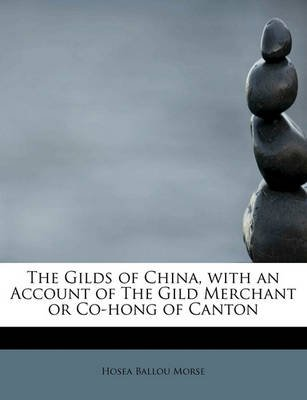 The Gilds of China, with an Account of the Gild Merchant or Co-Hong of Canton (Paperback): Hosea Ballou Morse