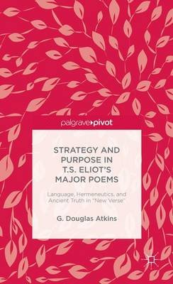 "Strategy and Purpose in T. S. Eliot's Major Poems - Language, Hermeneutics, and Ancient Truth in ""New Verse"" (Electronic..."