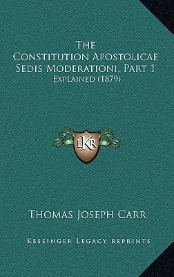 The Constitution Apostolicae Sedis Moderationi, Part 1 - Explained (1879) (Hardcover): Thomas Joseph Carr