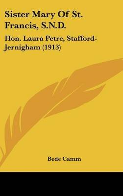 Sister Mary of St. Francis, S.N.D. - Hon. Laura Petre, Stafford-Jernigham (1913) (Hardcover): Bede Camm