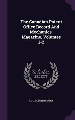 The Canadian Patent Office Record and Mechanics' Magazine, Volumes 1-2 (Hardcover): Canada Patent Office