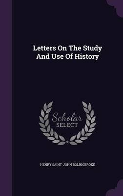Letters on the Study and Use of History (Hardcover): Henry St.John Bolingbroke