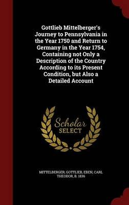 Gottlieb Mittelberger's Journey to Pennsylvania in the Year 1750 and Return to Germany in the Year 1754, Containing Not...