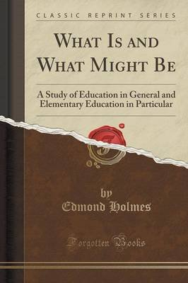 What Is and What Might Be - A Study of Education in General and Elementary Education in Particular (Classic Reprint)...