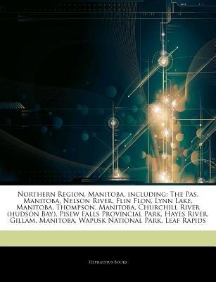 Articles on Northern Region, Manitoba, Including - The Pas, Manitoba, Nelson River, Flin Flon, Lynn Lake, Manitoba, Thompson,...