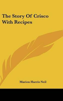 The Story of Crisco with Recipes (Hardcover): Marion Harris Neil