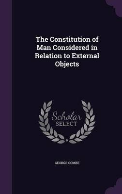 The Constitution of Man Considered in Relation to External Objects (Hardcover): George Combe
