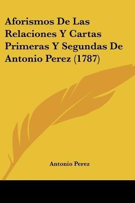 Aforismos de Las Relaciones y Cartas Primeras y Segundas de Antonio Perez (1787) (English, Spanish, Paperback): Antonio Perez