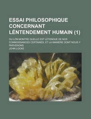 Essai Philosophique Concernant Lentendement Humain (1); Ou Lon Montre Quelle Est Letendue de Nos Connoissances Certaines, Et La...