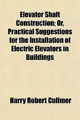 Elevator Shaft Construction; Or, Practical Suggestions for the Installation of Electric Elevators in Buildings (Paperback):...