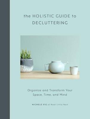 The Holistic Guide to Decluttering - Organize and Transform Your Space, Time, and Mind (Hardcover): Michele Vig