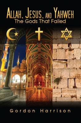 Allah, Jesus, and Yahweh - The Gods That Failed (Electronic book text): Gordon Harrison