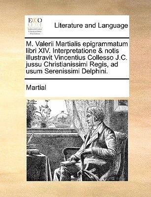 M. Valerii Martialis Epigrammatum Libri XIV. Interpretatione & Notis Illustravit Vincentius Collesso J.C. Jussu Christianissimi...