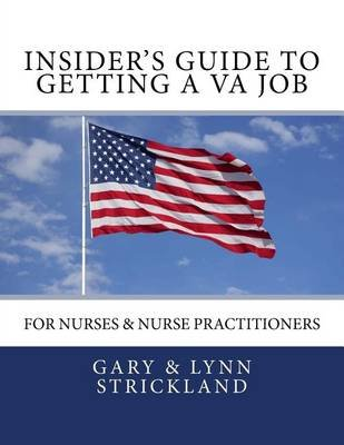 Insider's Guide to Getting a Va Job - For Nurses & Nurse Practitioners (Paperback): Gary Strickland, Lynn Strickland