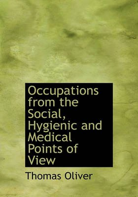 Occupations from the Social, Hygienic and Medical Points of View (Paperback): Thomas Oliver