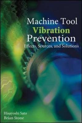 Machine Tool Vibration Prevention: Effects, Sources, and Solutions (Hardcover): Hisayoshi Sato, Brian Stone