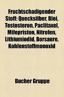 Fruchtschadigender Stoff - Quecksilber, Blei, Testosteron, Paclitaxel, Mifepriston, Nitrofen, Lithiumiodid, Borsaure,...