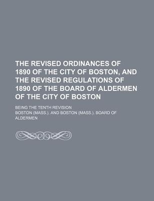 The Revised Ordinances of 1890 of the City of Boston, and the Revised Regulations of 1890 of the Board of Aldermen of the City...