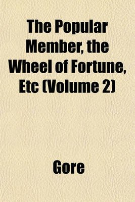 The Popular Member, the Wheel of Fortune, Etc (Volume 2) (Paperback): Gore