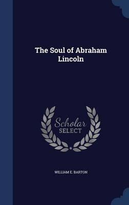 The Soul of Abraham Lincoln (Hardcover): William E. Barton