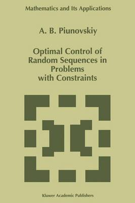 Optimal Control of Random Sequences in Problems with Constraints (Hardcover, 1997): A.B. Piunovskiy