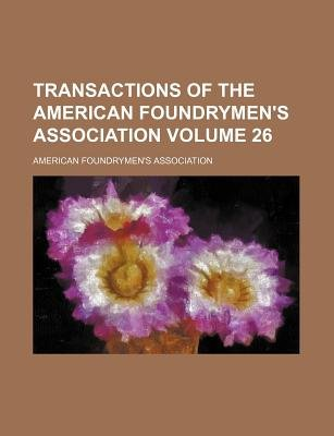 Transactions of the American Foundrymen's Association Volume 26 (Paperback): American Foundrymen Association