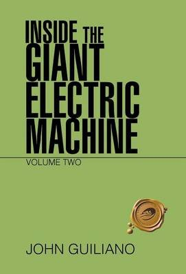 Inside the Giant Electric Machine - Volume Two (Hardcover): John Guiliano