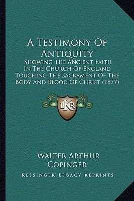 A Testimony of Antiquity - Showing the Ancient Faith in the Church of England Touching the Sacrament of the Body and Blood of...
