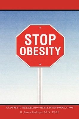 Stop Obesity - An Answer to the Problem of Obesity and Its Complications (Paperback): H. James Holroyd