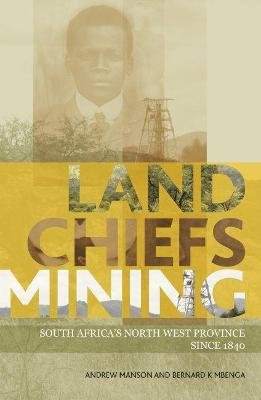 Land, chiefs, mining - South Africa's North-West province since 1840 (Paperback): Andrew Manson, Bernard K. Mbenga