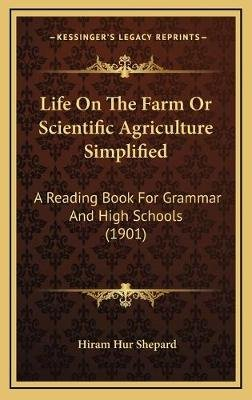 Life On The Farm Or Scientific Agriculture Simplified - A Reading Book For Grammar And High Schools (1901) (Hardcover): Hiram...