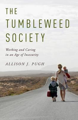 The Tumbleweed Society - Working and Caring in an Age of Insecurity (Hardcover): Allison J. Pugh