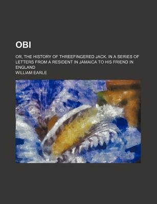 Obi; Or, the History of Threefingered Jack. in a Series of Letters from a Resident in Jamaica to His Friend in England...