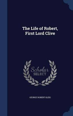 The Life of Robert, First Lord Clive (Hardcover): George Robert Gleig