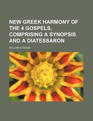 New Greek Harmony of the 4 Gospels, Comprising a Synopsis and a Diatessaron (Paperback): William Stroud