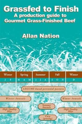 Grassfed to Finish - A Production Guide to Gourmet Grass-Finished Beef (Paperback): Allan Nation