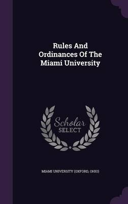 Rules and Ordinances of the Miami University (Hardcover): Ohio) Miami University (Oxford