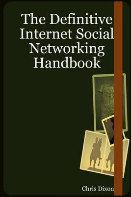 The Definitive Internet Social Networking Handbook (Electronic book text): Chris Dixon