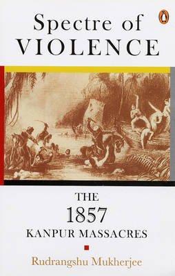 Spectre of Violence - The 1857 Kanpur Massacre (Paperback): Rudrangshu Mukherjee