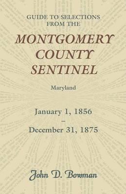 Guide to Selections from the Montgomery County Sentinel, Maryland, January 1, 1856 - December 31, 1875 (Paperback): John D....