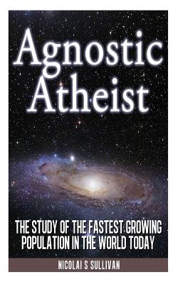 Agnostic Atheist - The Study of the Fastest Growing Population in the World Today (Paperback): Nicolai S. Sullivan