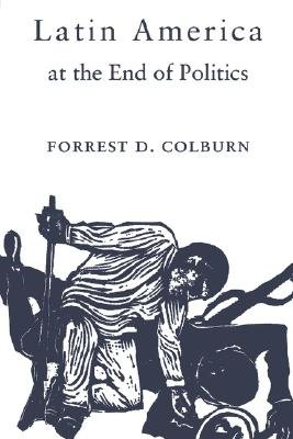 Latin America at the End of Politics (Paperback): Forrest D. Colburn