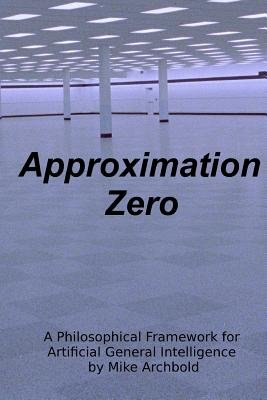 Approximation Zero - A Philosophical Framework for Artificial General Intelligence (Paperback): Michael P. Archbold