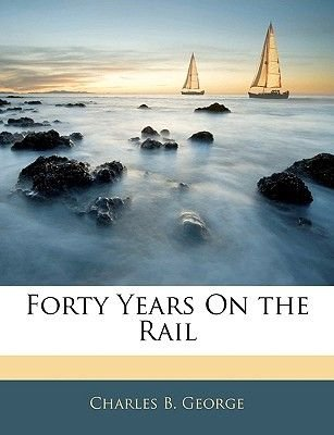 Forty Years on the Rail (Paperback): Charles B. George
