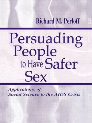 Persuading People to Have Safer Sex - Applications of Social Science to the AIDS Crisis (Paperback): Richard M Perloff