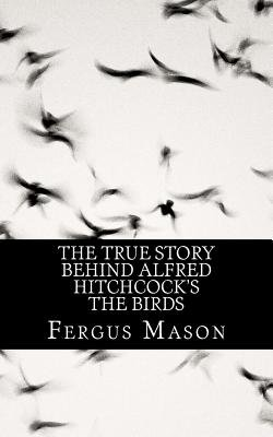 The True Story Behind Alfred Hitchcock's The Birds (Paperback): Fergus Mason