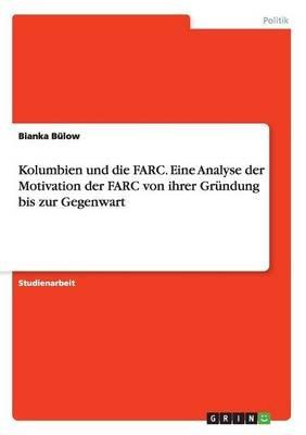 Kolumbien Und Die Farc. Eine Analyse Der Motivation Der Farc Von Ihrer Grundung Bis Zur Gegenwart (German, Paperback): Bianka...