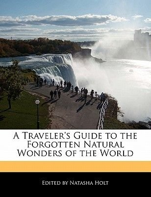 A Traveler's Guide to the Forgotten Natural Wonders of the World (Paperback): Natasha Holt