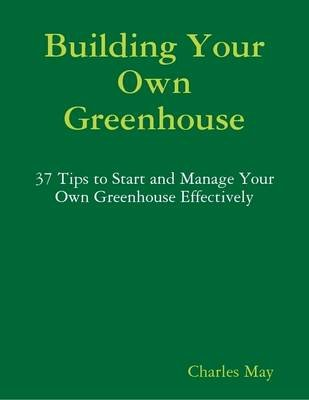 Building Your Own Greenhouse: 37 Tips to Start and Manage Your Own Greenhouse Effectively (Electronic book text): Charles May